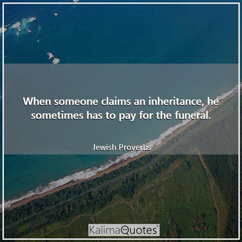 When someone claims an inheritance, he sometimes has to pay for the funeral.