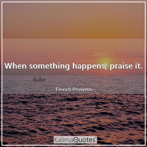 When something happens, praise it.