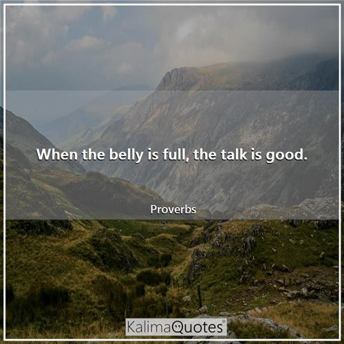 When the belly is full, the talk is good.