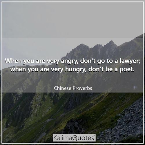 When you are very angry, don't go to a lawyer; when you are very hungry, don't be a poet. - Chinese Proverbs