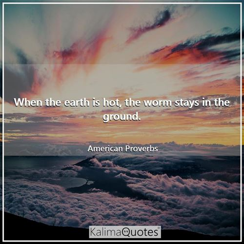 When the earth is hot, the worm stays in the ground. - American Proverbs
