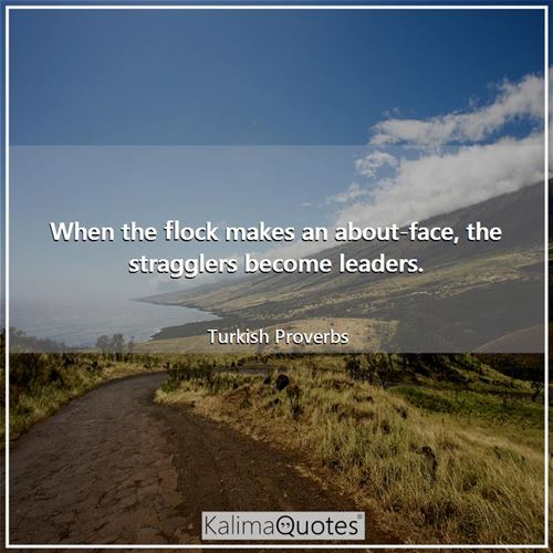 When the flock makes an about-face, the stragglers become leaders. - Turkish Proverbs