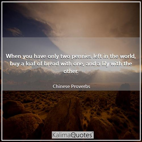 When you have only two pennies left in the world, buy a loaf of bread with one, and a lily with the  - Chinese Proverbs