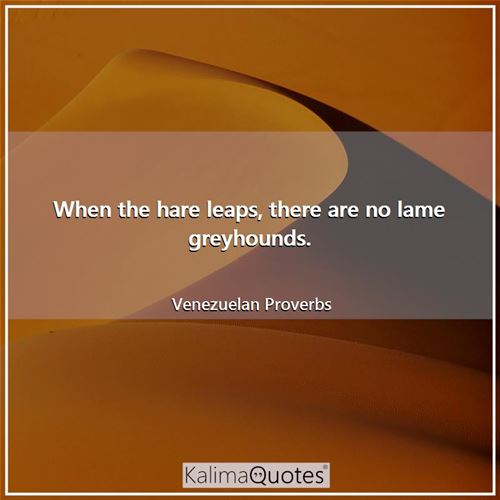 When the hare leaps, there are no lame greyhounds.