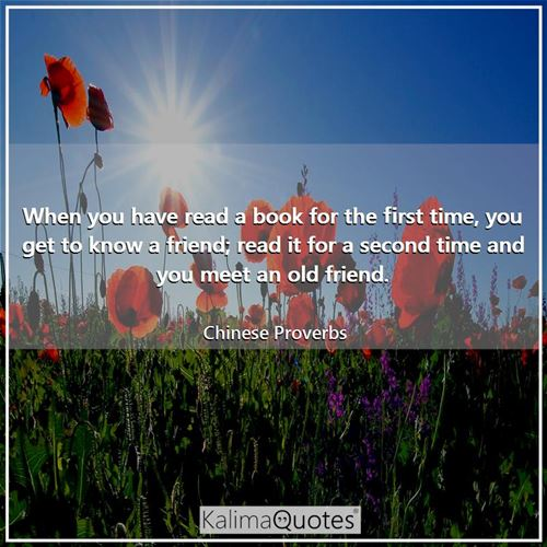 When you have read a book for the first time, you get to know a friend; read it for a second time an - Chinese Proverbs