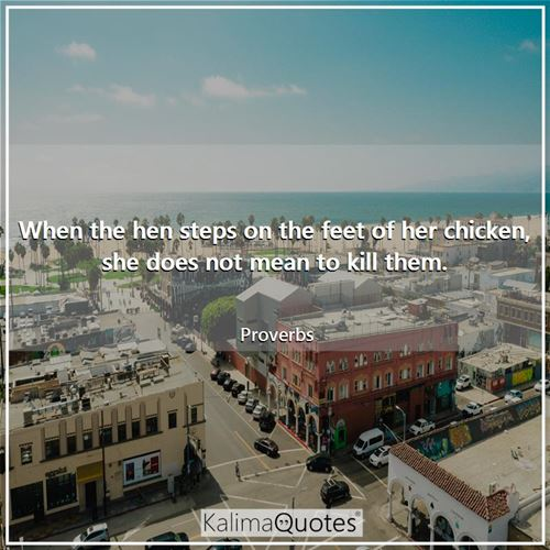 When the hen steps on the feet of her chicken, she does not mean to kill them.