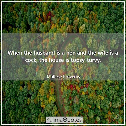When the husband is a hen and the wife is a cock, the house is topsy-turvy.