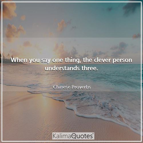 When you say one thing, the clever person understands three. - Chinese Proverbs