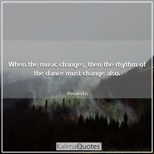 When the music changes, then the rhythm of the dance must change also.