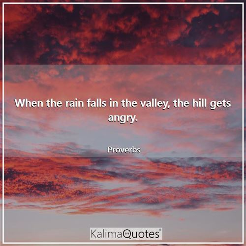 When the rain falls in the valley, the hill gets angry. - Proverbs
