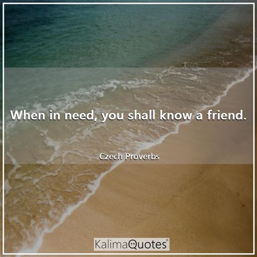 When in need, you shall know a friend. - Czech Proverbs