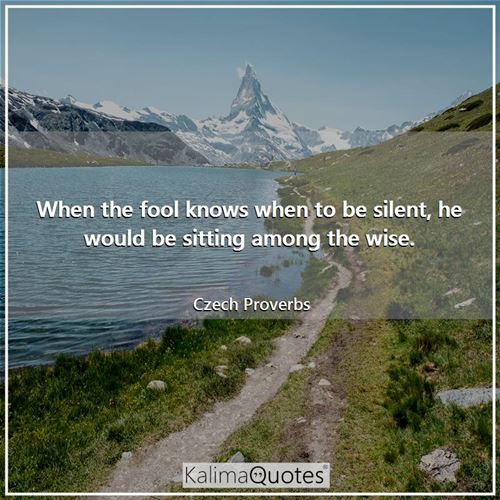 When the fool knows when to be silent, he would be sitting among the wise.