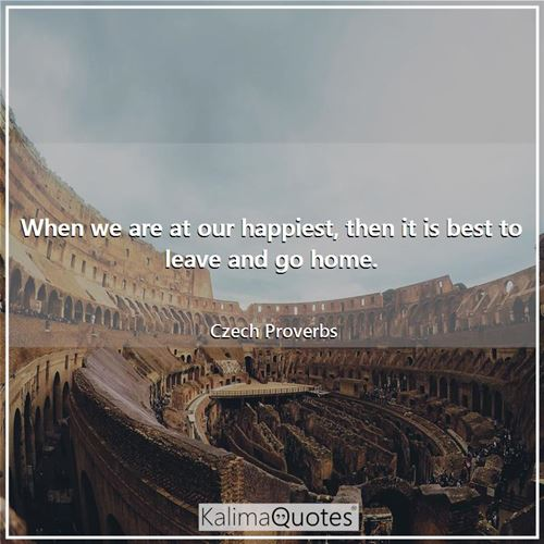 When we are at our happiest, then it is best to leave and go home.