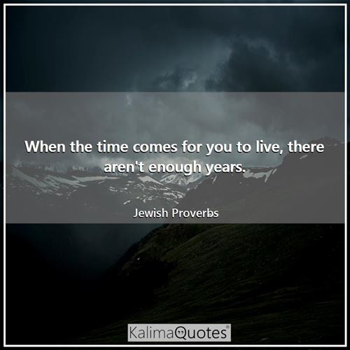 When the time comes for you to live, there aren't enough years.