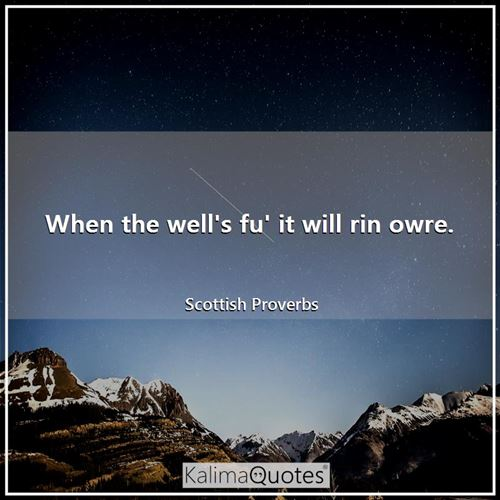 When the well's fu' it will rin owre.