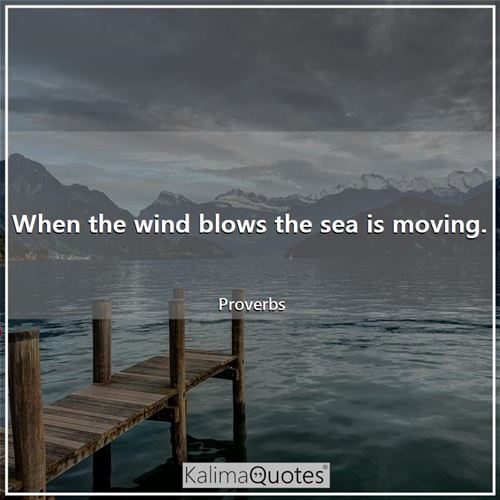 When the wind blows the sea is moving.