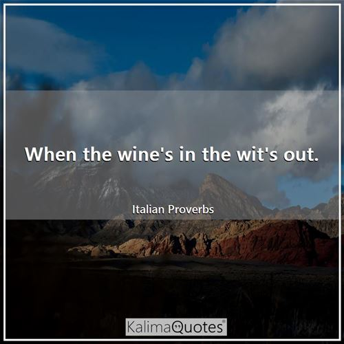 When the wine's in the wit's out. - Italian Proverbs