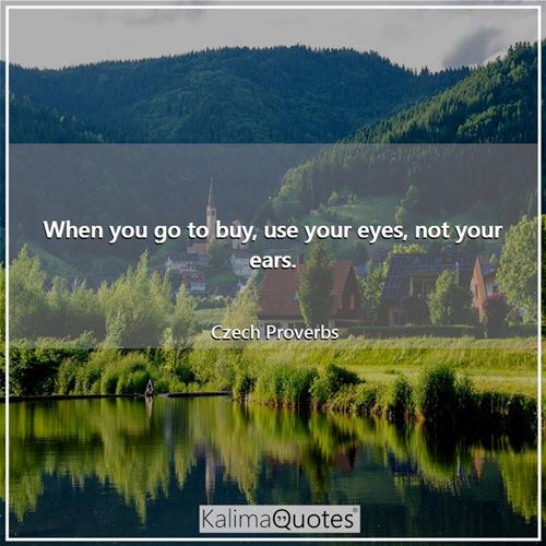 When you go to buy, use your eyes, not your ears. - Czech Proverbs
