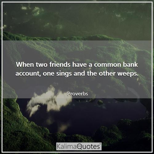 When two friends have a common bank account, one sings and the other weeps.