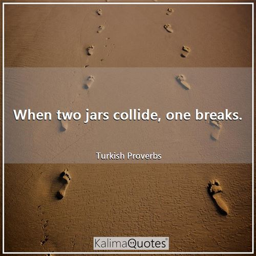 When two jars collide, one breaks. - Turkish Proverbs