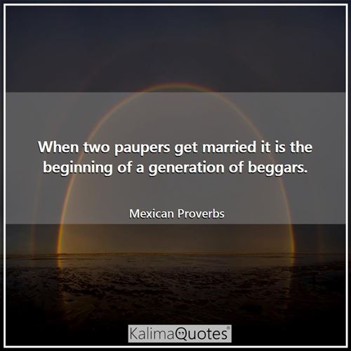 When two paupers get married it is the beginning of a generation of beggars.
