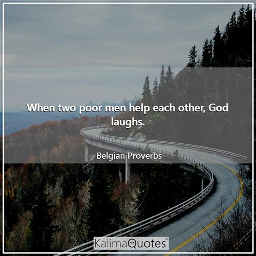 When two poor men help each other, God laughs.
