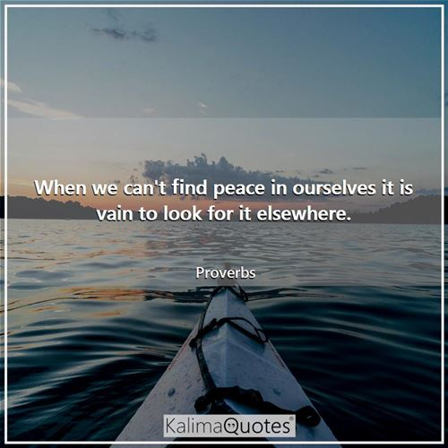 When we can't find peace in ourselves it is vain to look for it elsewhere.