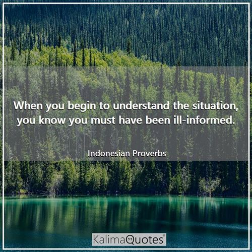 When you begin to understand the situation, you know you must have been ill-informed.