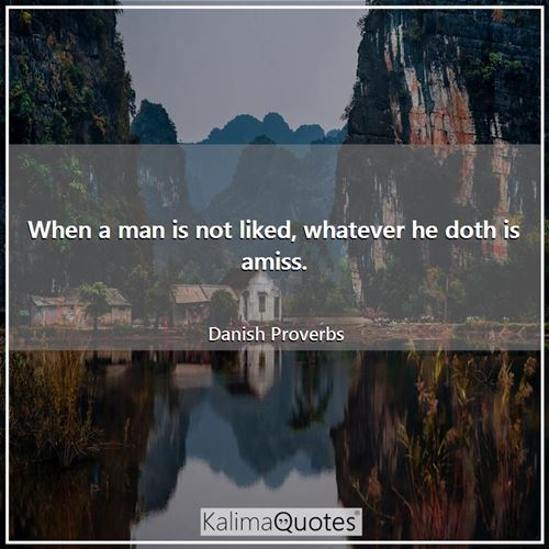 When a man is not liked, whatever he doth is amiss. - Danish Proverbs