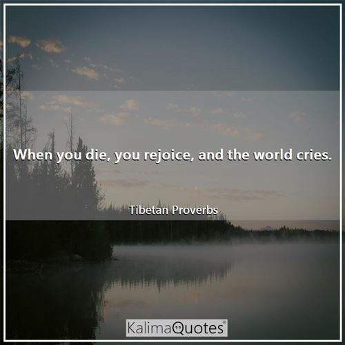 When you die, you rejoice, and the world cries.