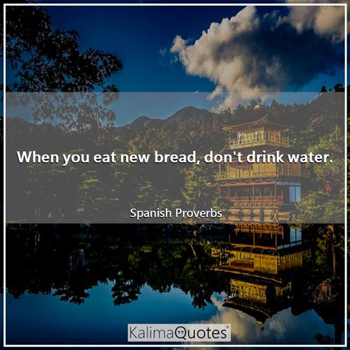 When you eat new bread, don't drink water.