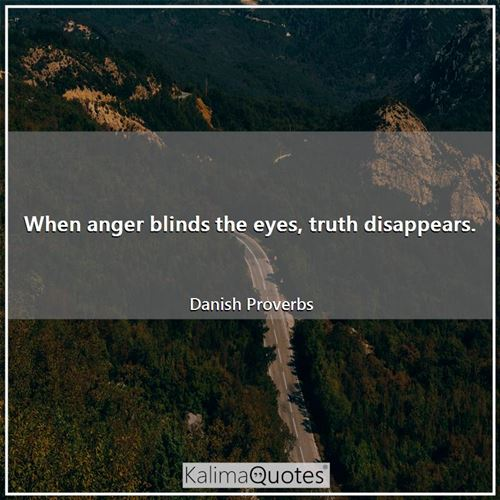 When anger blinds the eyes, truth disappears. - Danish Proverbs