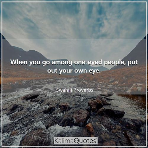 When you go among one-eyed people, put out your own eye. - Swahili Proverbs