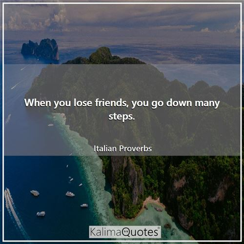 When you lose friends, you go down many steps. - Italian Proverbs