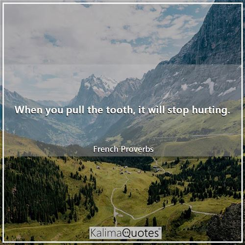 When you pull the tooth, it will stop hurting.