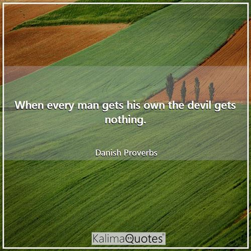 When every man gets his own the devil gets nothing. - Danish Proverbs