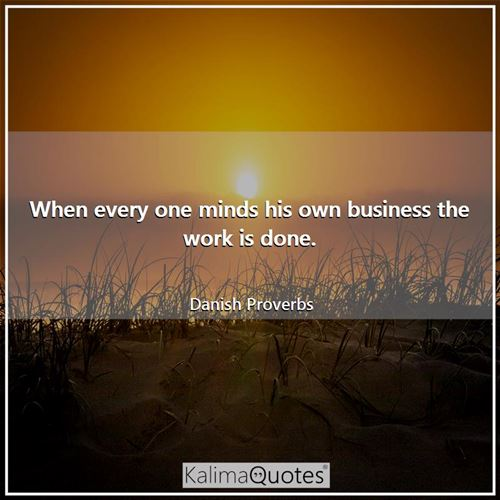 When every one minds his own business the work is done. - Danish Proverbs