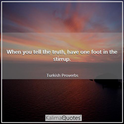When you tell the truth, have one foot in the stirrup.