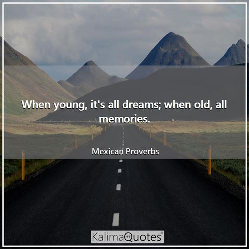 When young, it's all dreams; when old, all memories.