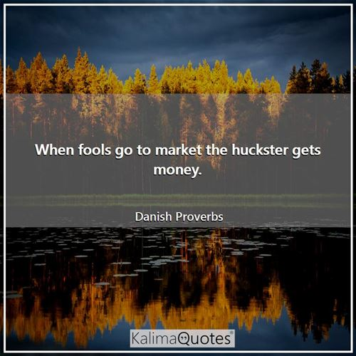 When fools go to market the huckster gets money. - Danish Proverbs