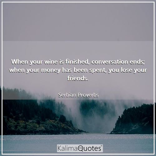 When your wine is finished, conversation ends; when your money has been spent, you lose your friends.