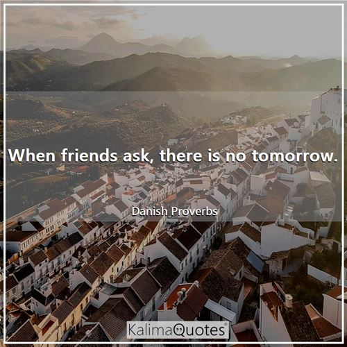 When friends ask, there is no tomorrow. - Danish Proverbs