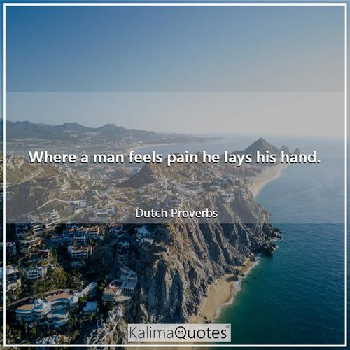 Where a man feels pain he lays his hand.