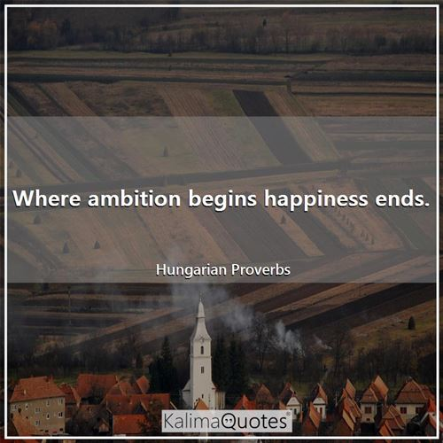 Where ambition begins happiness ends.