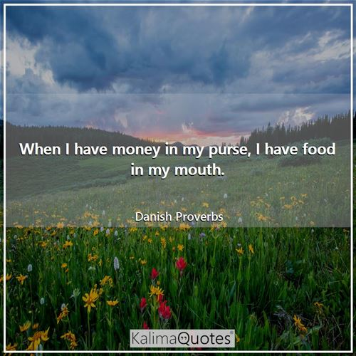 When I have money in my purse, I have food in my mouth. - Danish Proverbs