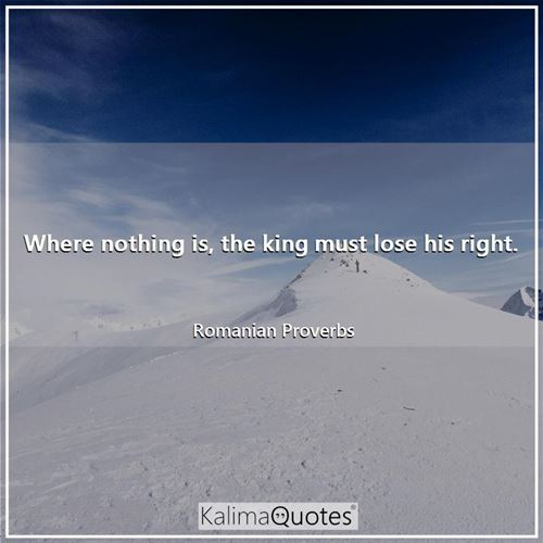 Where nothing is, the king must lose his right. - Romanian Proverbs