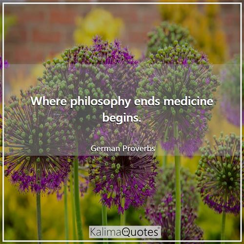 Where philosophy ends medicine begins.