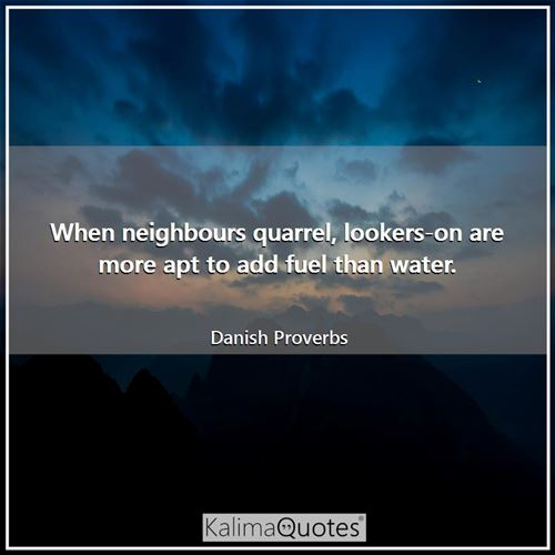 When neighbours quarrel, lookers-on are more apt to add fuel than water. - Danish Proverbs