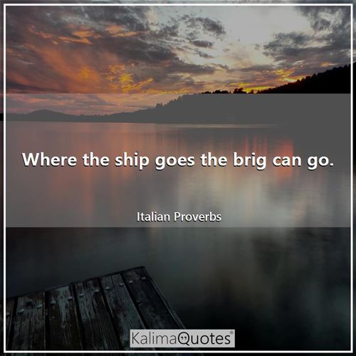 Where the ship goes the brig can go. - Italian Proverbs