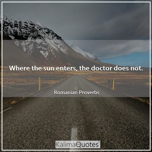 Where the sun enters, the doctor does not.